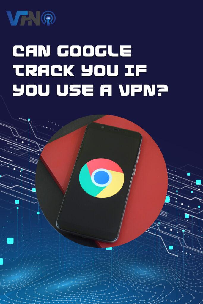 Google peut-il vous suivre si vous utilisez un VPN ?
