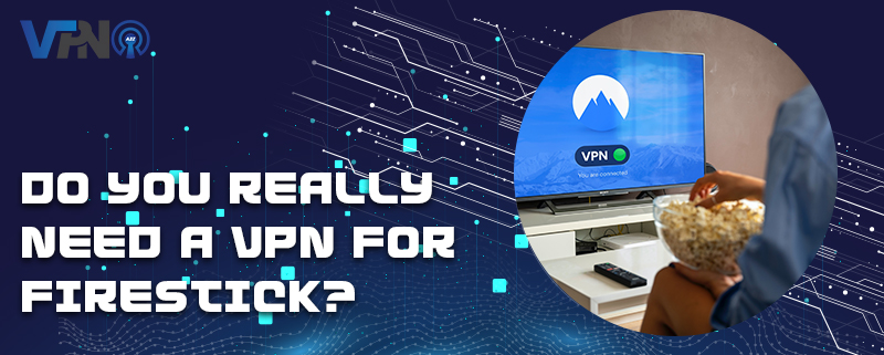 Do you really need a VPN for Firestick?