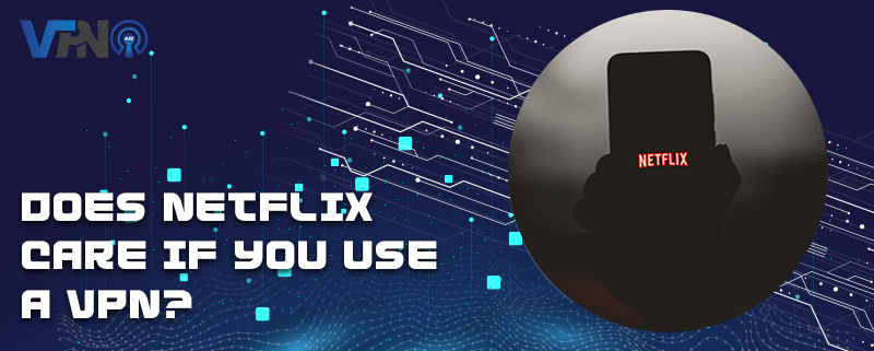 Does Netflix care if you use a VPN?