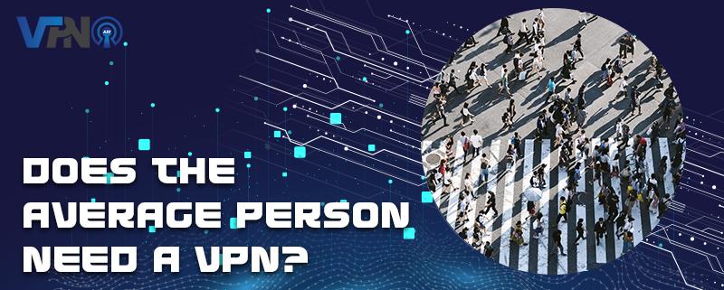 La personne moyenne a-t-elle besoin d'un VPN ?