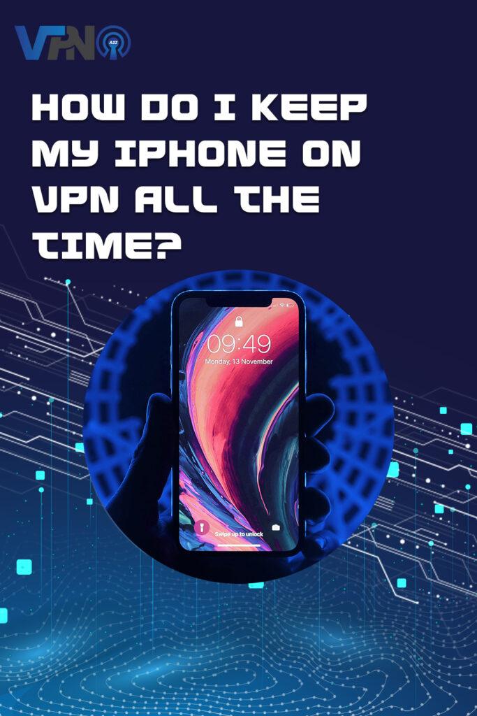 Comment puis-je garder mon iPhone sur le VPN en permanence ?