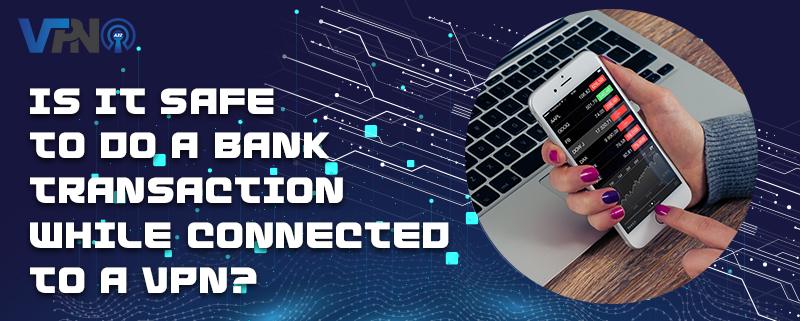 Est-il sûr d'effectuer une transaction bancaire en étant connecté à un VPN ?