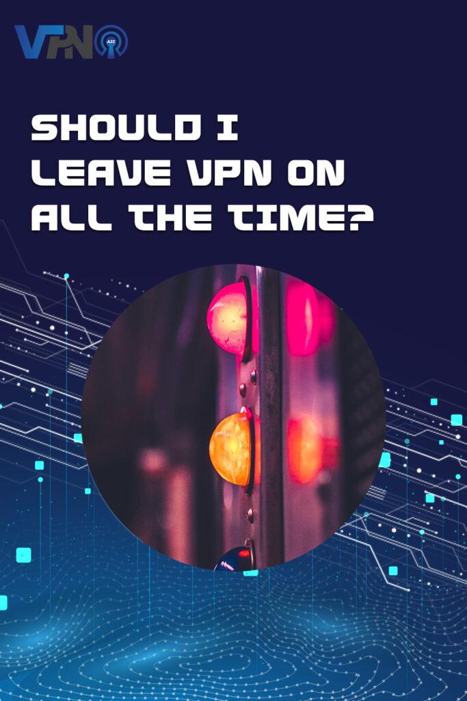 Dois-je laisser le VPN en permanence ?